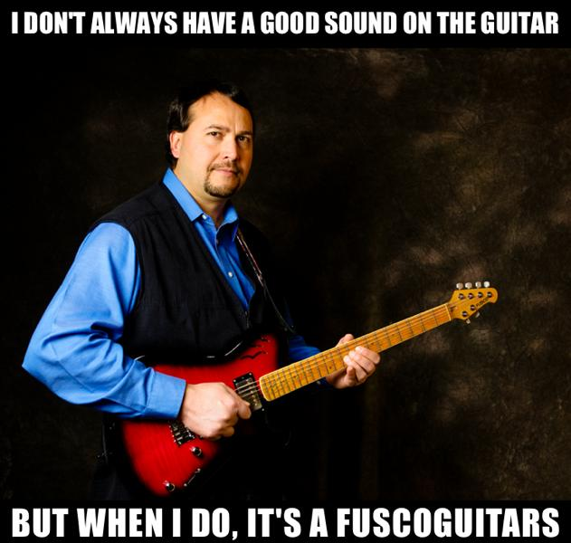 I don't always have a good sound on the guitar, but when I do, it's a Fuscoguitars